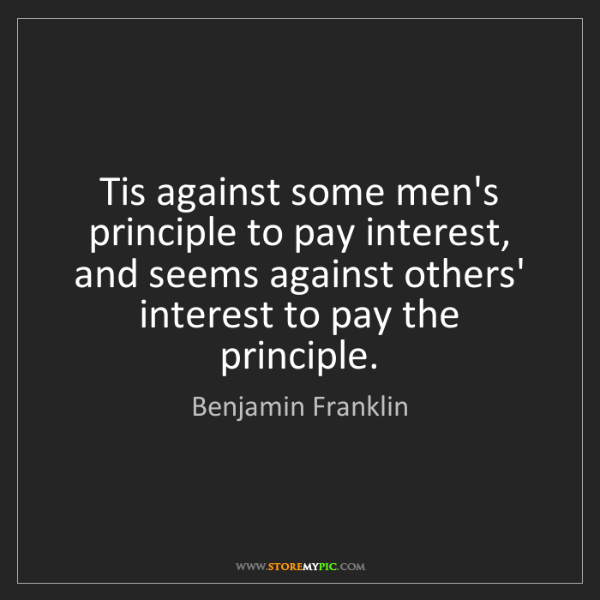 Benjamin Franklin: Tis against some men's principle to pay interest, and...