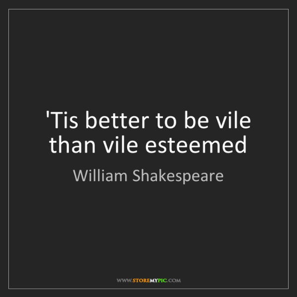 William Shakespeare: 'Tis better to be vile than vile esteemed