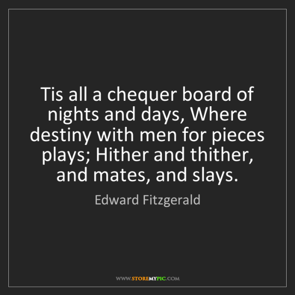 Edward Fitzgerald: Tis all a chequer board of nights and days, Where destiny...