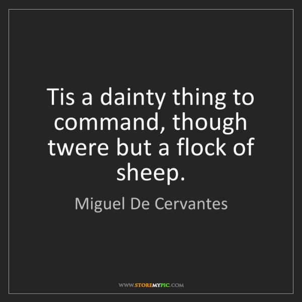 Miguel De Cervantes: Tis a dainty thing to command, though twere but a flock...
