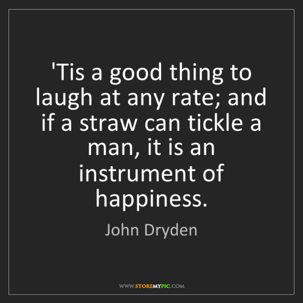 John Dryden: 'Tis a good thing to laugh at any rate; and if a straw...