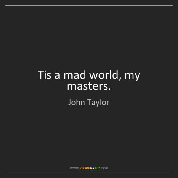 John Taylor: Tis a mad world, my masters.