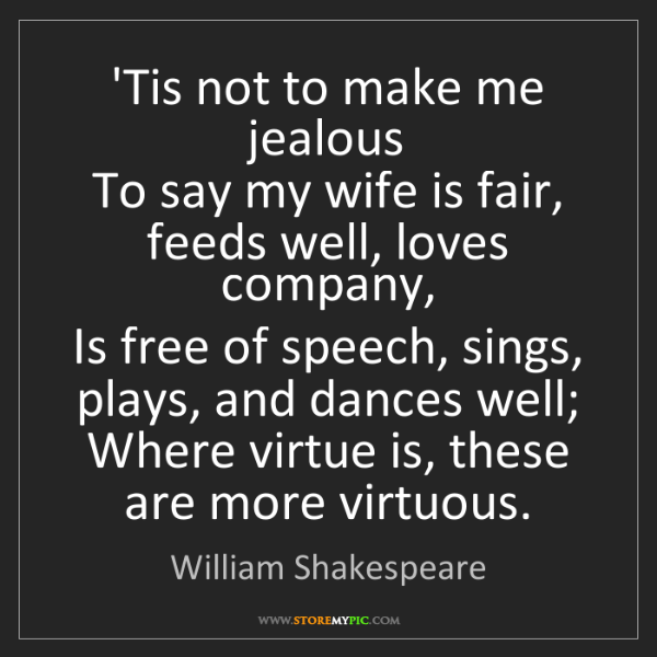 William Shakespeare: 'Tis not to make me jealous  To say my wife is fair,...