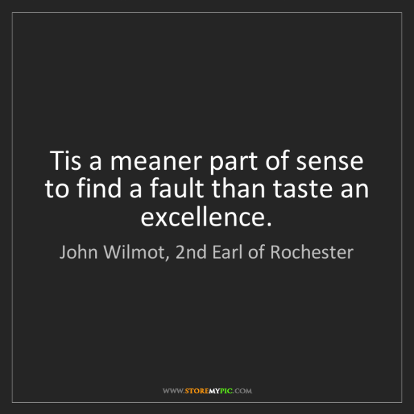 John Wilmot, 2nd Earl of Rochester: Tis a meaner part of sense to find a fault than taste...