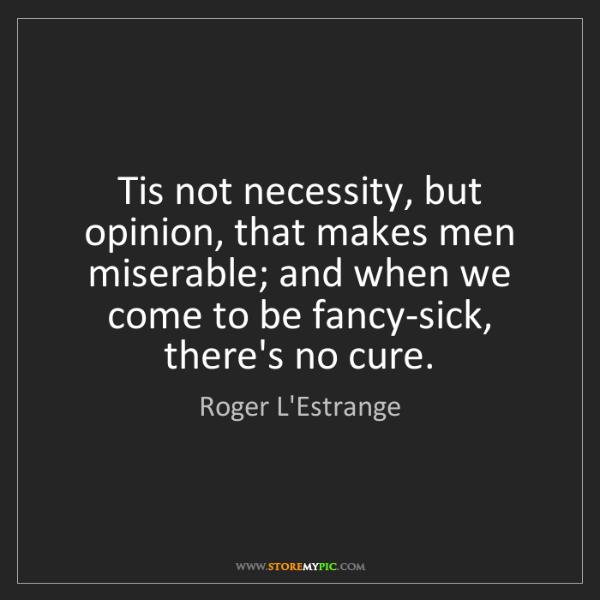 Roger L'Estrange: Tis not necessity, but opinion, that makes men miserable;...