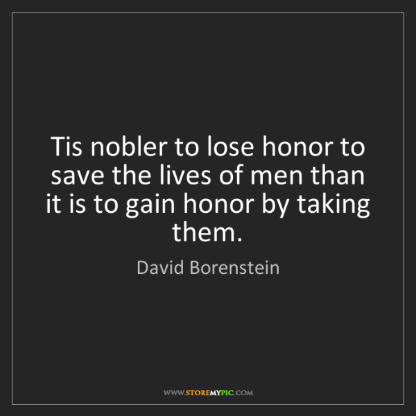 David Borenstein: Tis nobler to lose honor to save the lives of men than...