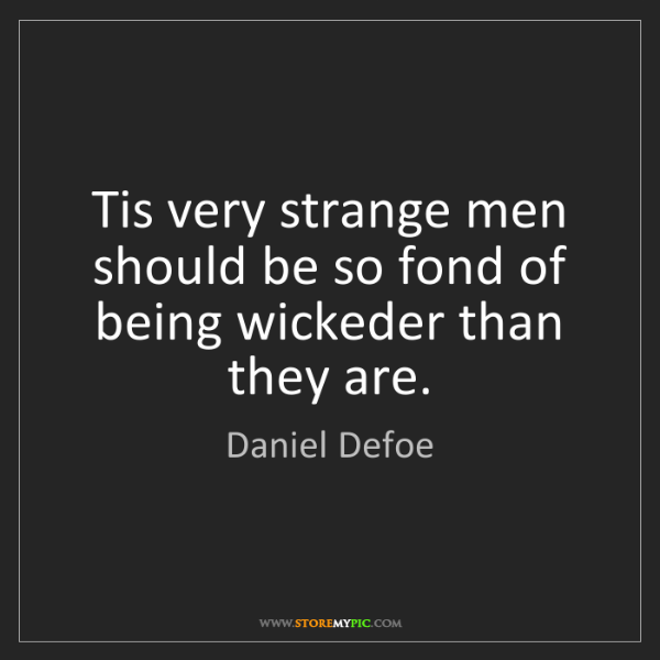 Daniel Defoe: Tis very strange men should be so fond of being wickeder...