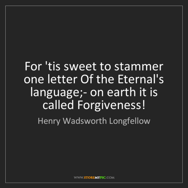 Henry Wadsworth Longfellow: For 'tis sweet to stammer one letter Of the Eternal's...