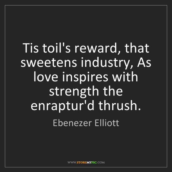 Ebenezer Elliott: Tis toil's reward, that sweetens industry, As love inspires...