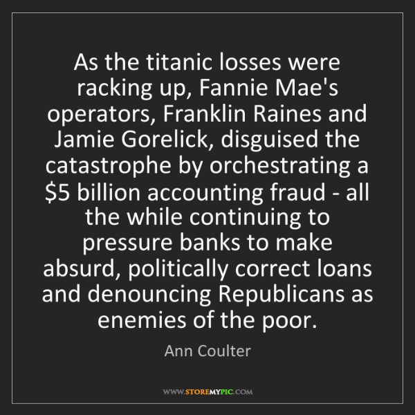 Ann Coulter: As the titanic losses were racking up, Fannie Mae's operators,...