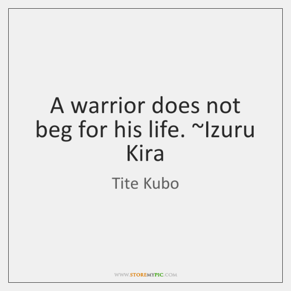 A warrior does not beg for his life. ~Izuru Kira