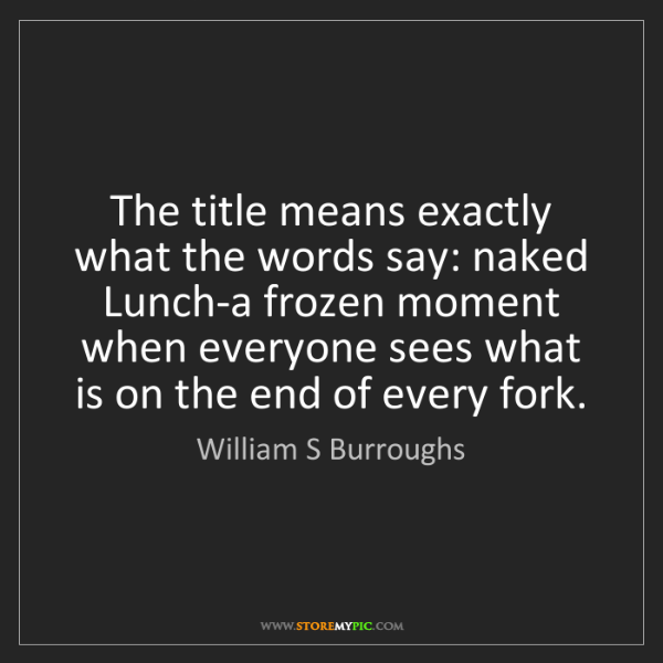 William S Burroughs: The title means exactly what the words say: naked Lunch-a...