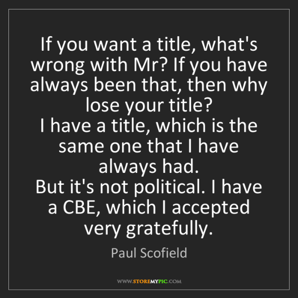 Paul Scofield: If you want a title, what's wrong with Mr? If you have...