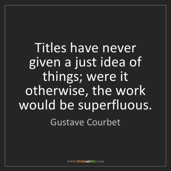 Gustave Courbet: Titles have never given a just idea of things; were it...