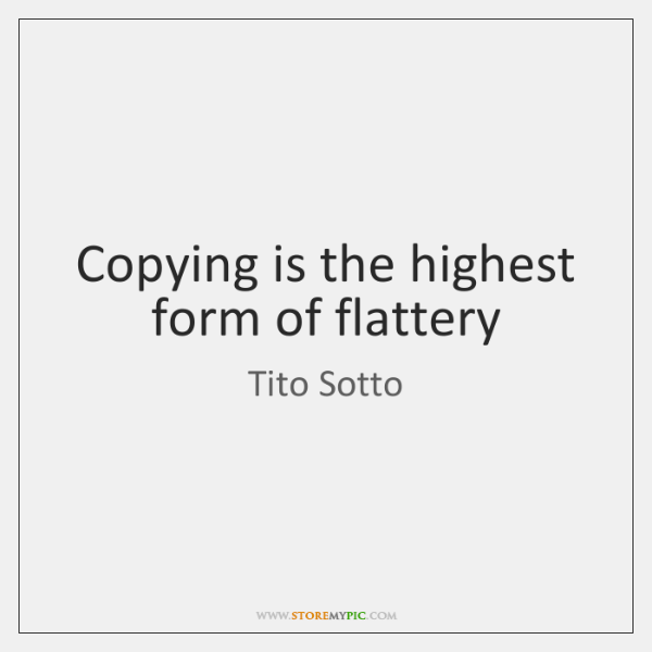 Copying is the highest form of flattery