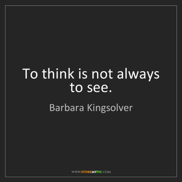 Barbara Kingsolver: To think is not always to see.