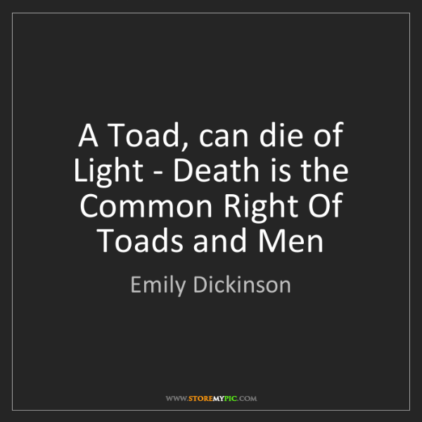 Emily Dickinson: A Toad, can die of Light - Death is the Common Right...