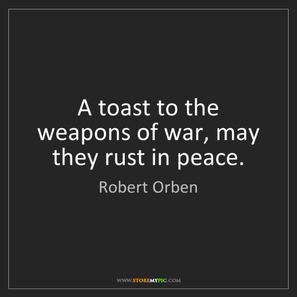 Robert Orben: A toast to the weapons of war, may they rust in peace.