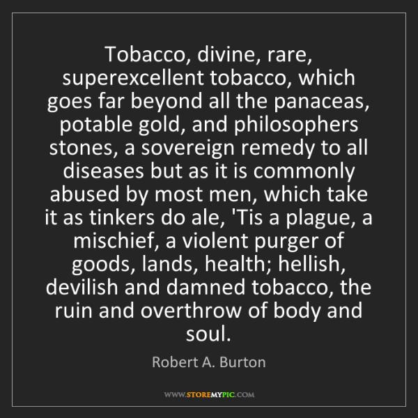 Robert A. Burton: Tobacco, divine, rare, superexcellent tobacco, which...