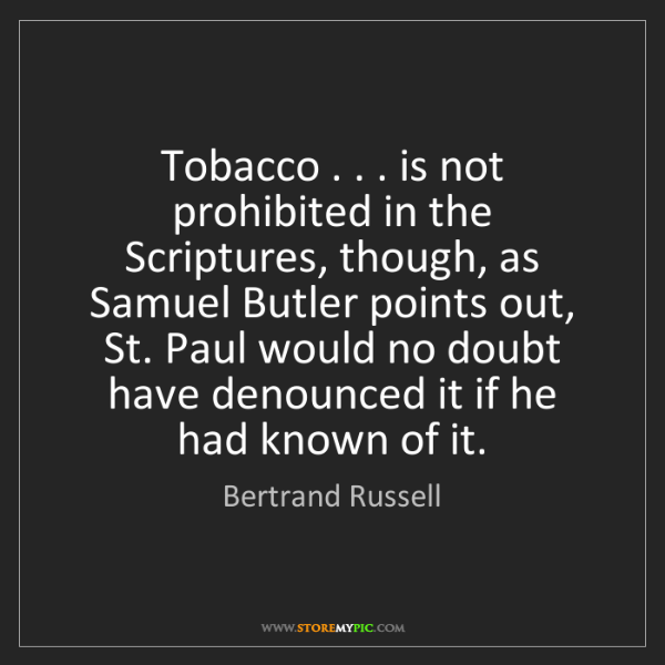Bertrand Russell: Tobacco . . . is not prohibited in the Scriptures, though,...