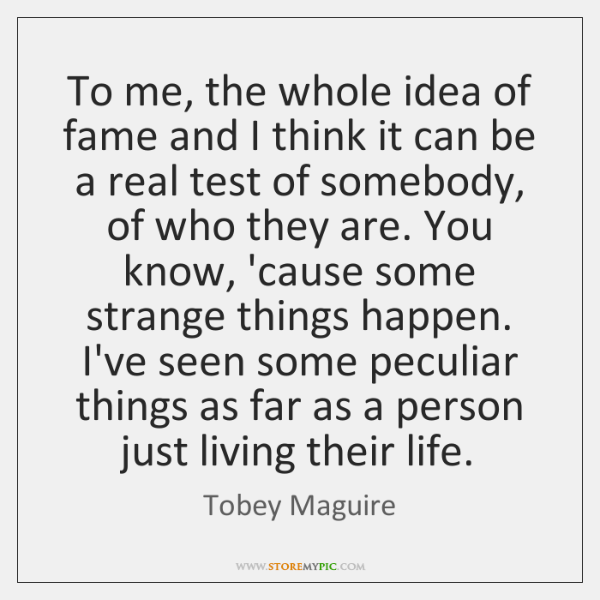 To me, the whole idea of fame and I think it can ...
