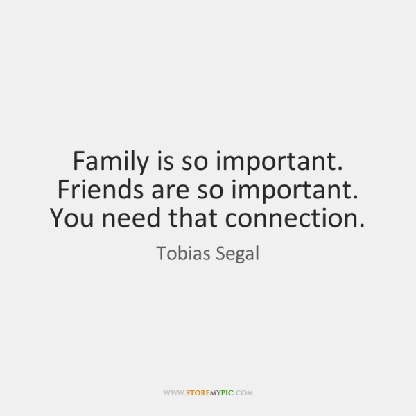 Family is so important. Friends are so important. You need that connection.