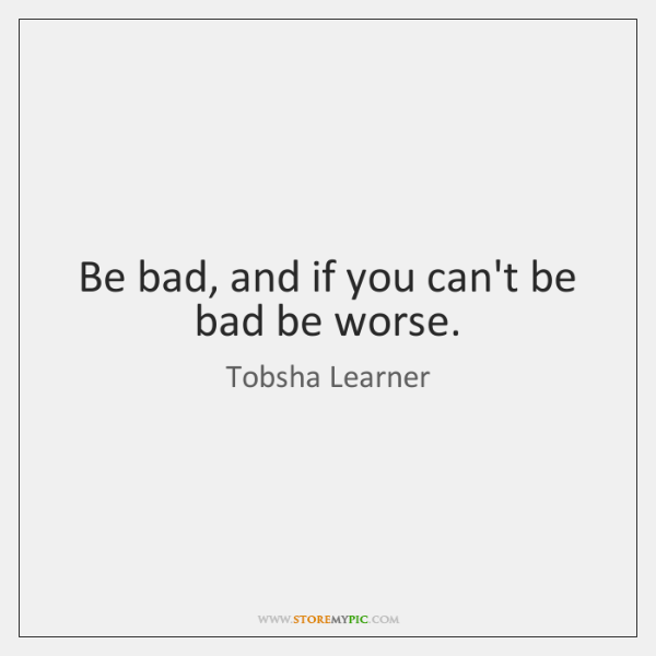 Be bad, and if you can't be bad be worse.