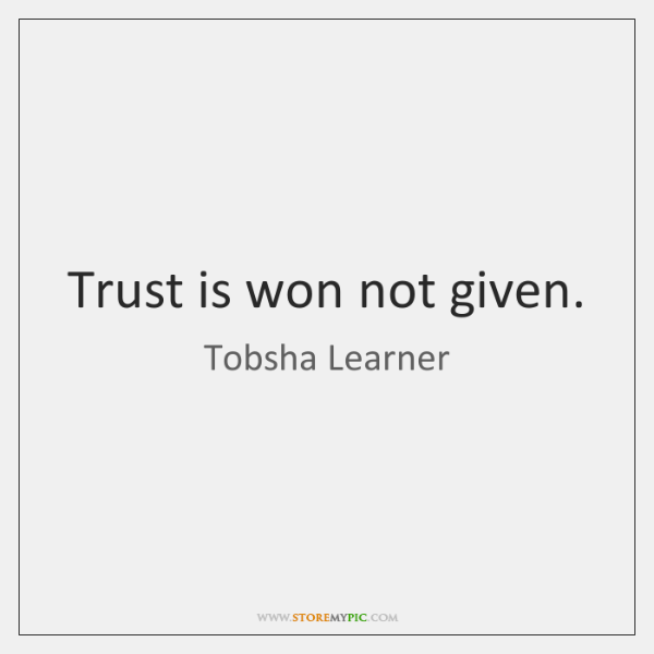 Trust is won not given.