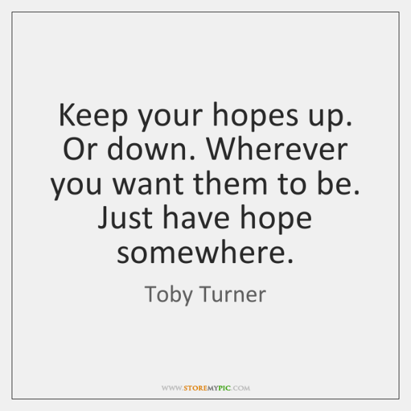 Keep your hopes up. Or down. Wherever you want them to be. ...