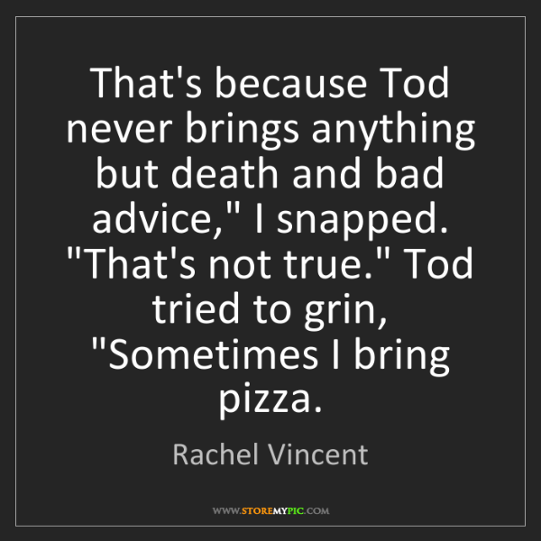 Rachel Vincent: That's because Tod never brings anything but death and...