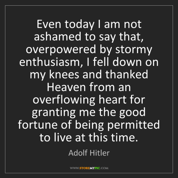 Adolf Hitler: Even today I am not ashamed to say that, overpowered...