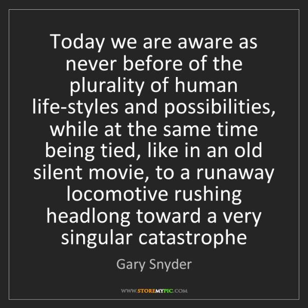 Gary Snyder: Today we are aware as never before of the plurality of...