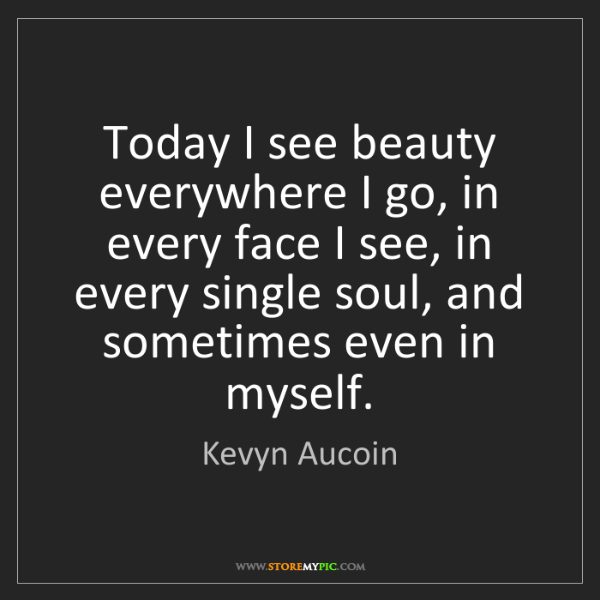 Kevyn Aucoin: Today I see beauty everywhere I go, in every face I see,...