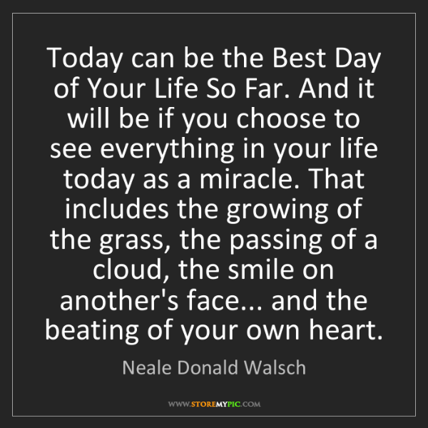 Neale Donald Walsch: Today can be the Best Day of Your Life So Far. And it...