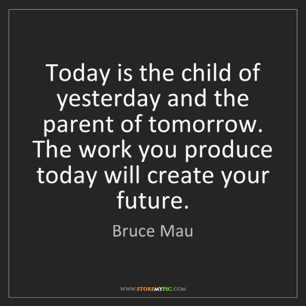 Bruce Mau: Today is the child of yesterday and the parent of tomorrow....