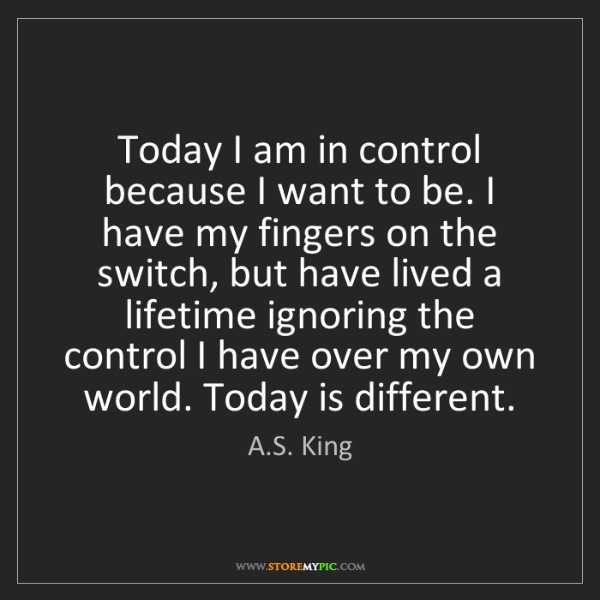 A.S. King: Today I am in control because I want to be. I have my...