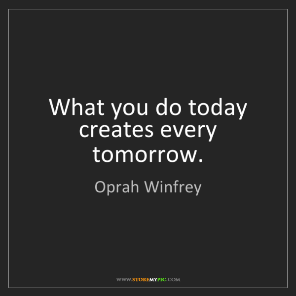 Oprah Winfrey: What you do today creates every tomorrow.