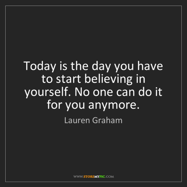 Lauren Graham: Today is the day you have to start believing in yourself....