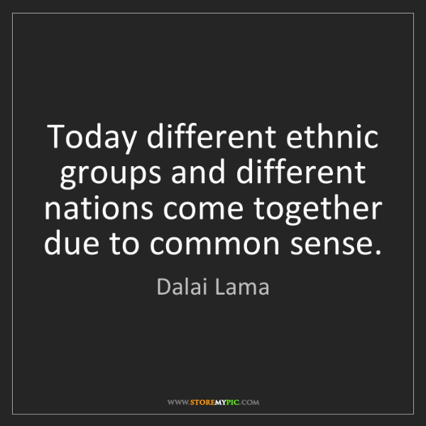 Dalai Lama: Today different ethnic groups and different nations come...