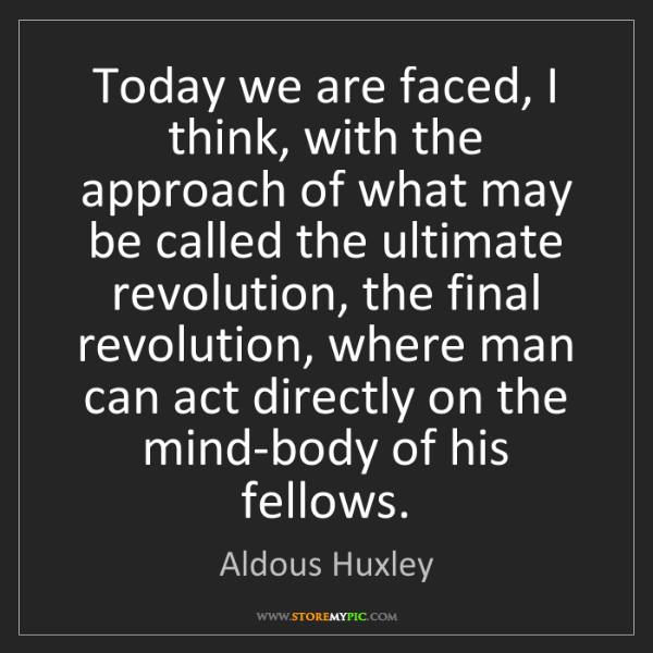 Aldous Huxley: Today we are faced, I think, with the approach of what...