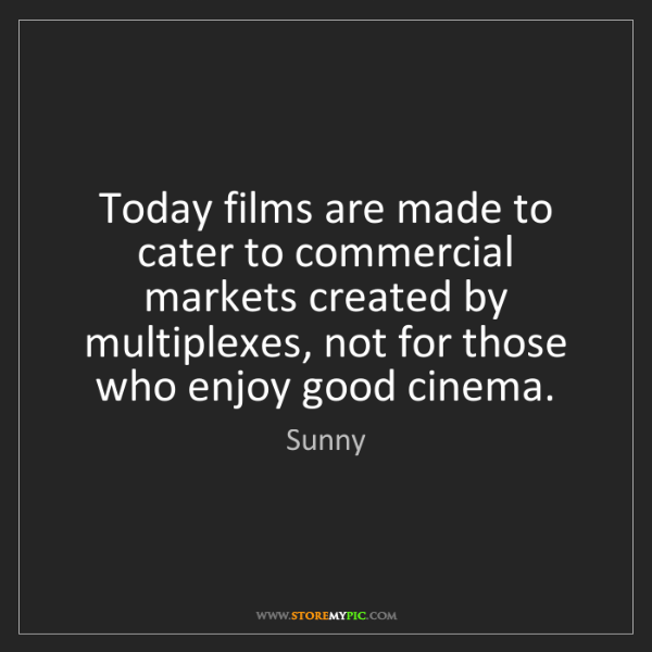 Sunny: Today films are made to cater to commercial markets created...