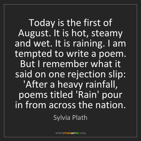 Sylvia Plath: Today is the first of August. It is hot, steamy and wet....