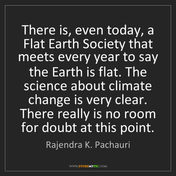 Rajendra K. Pachauri: There is, even today, a Flat Earth Society that meets...
