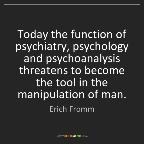 Erich Fromm: Today the function of psychiatry, psychology and psychoanalysis...
