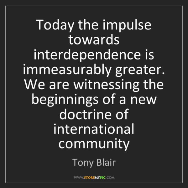 Tony Blair: Today the impulse towards interdependence is immeasurably...