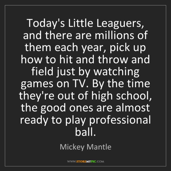 Mickey Mantle: Today's Little Leaguers, and there are millions of them...