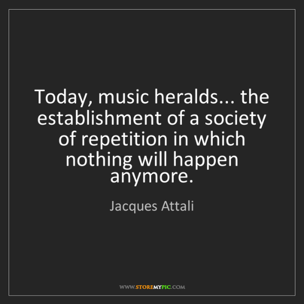 Jacques Attali: Today, music heralds... the establishment of a society...