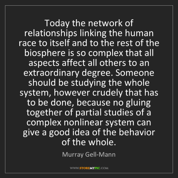 Murray Gell-Mann: Today the network of relationships linking the human...