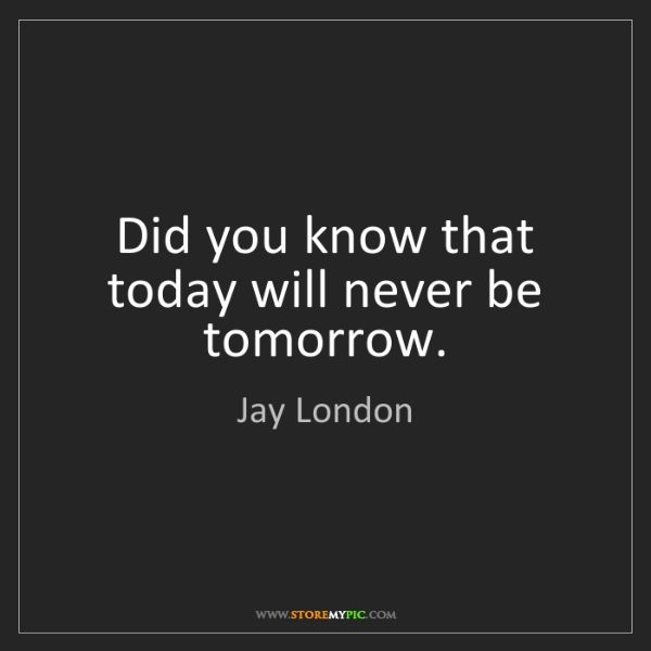 Jay London: Did you know that today will never be tomorrow.