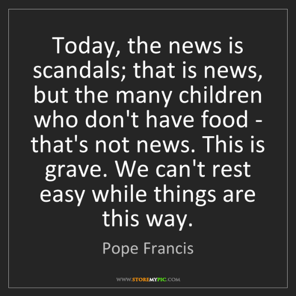 Pope Francis: Today, the news is scandals; that is news, but the many...